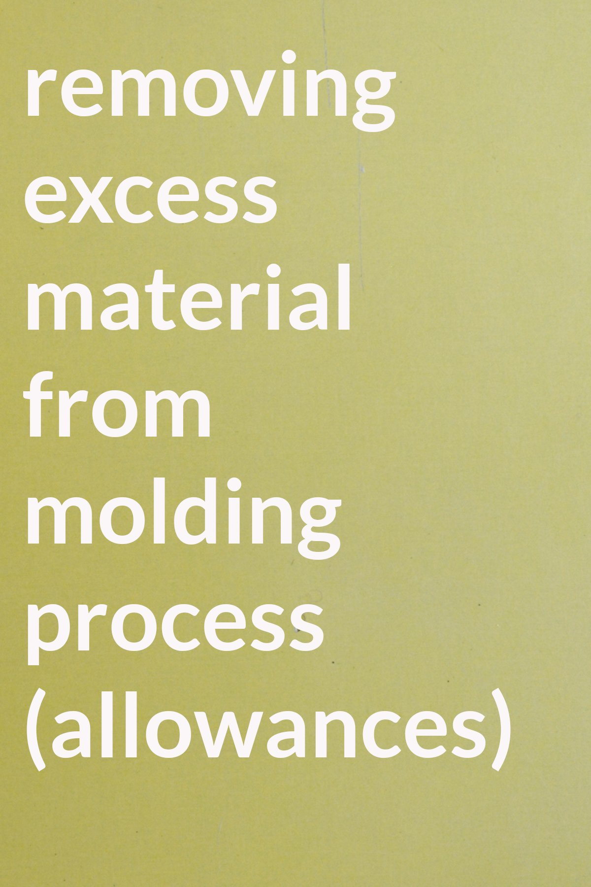 removing excess material from molding process (allowances)