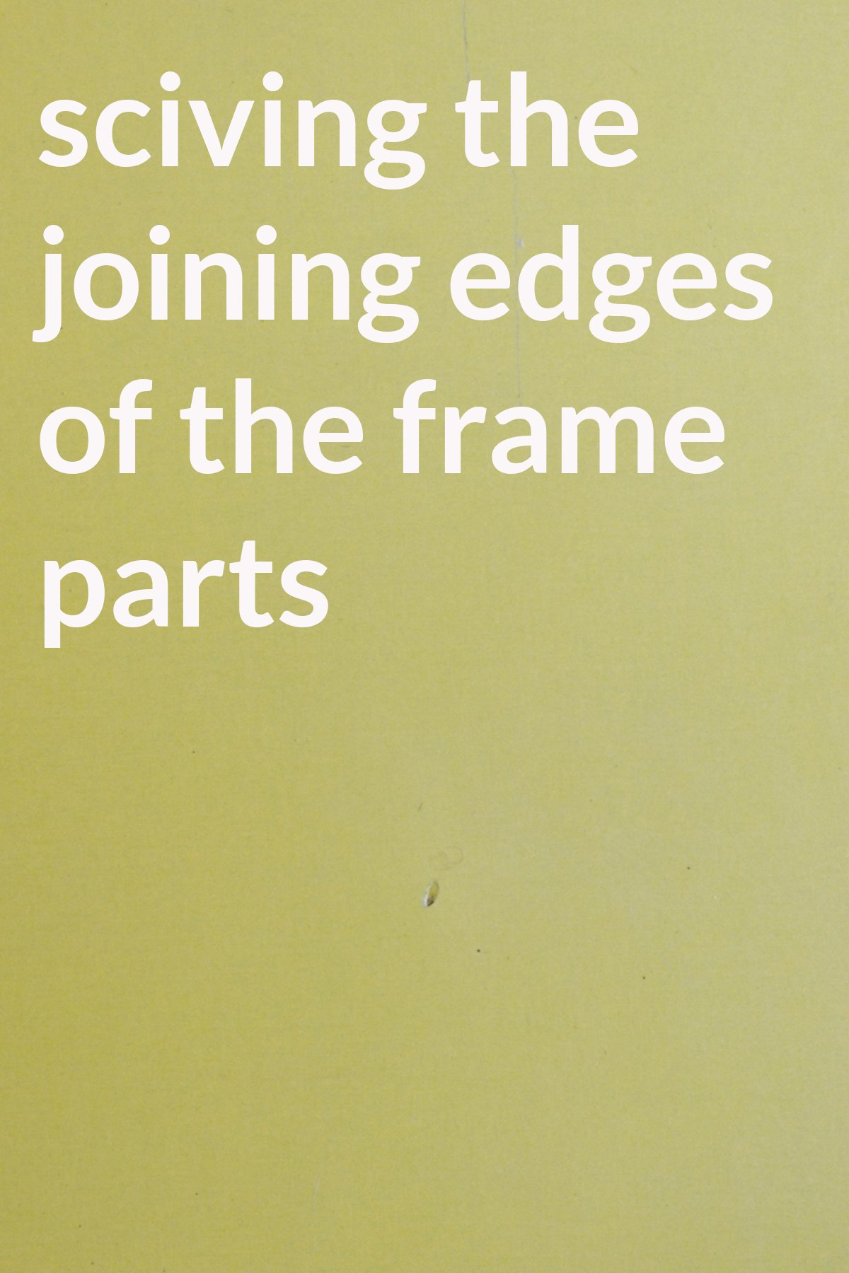 sciving the joining edges of the frame parts